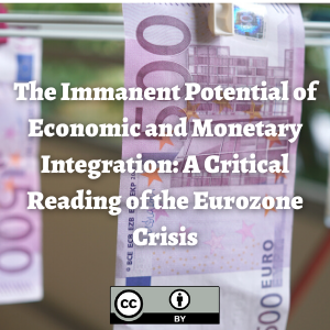 The Immanent Potential of Economic and Monetary Integration: A Critical Reading of the Eurozone Crisis