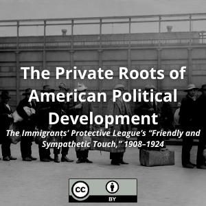 "The Private Roots of American Political Development: The Immigrants' Protective League's ""Friendly and Sympathetic Touch,"" 1908–1924"